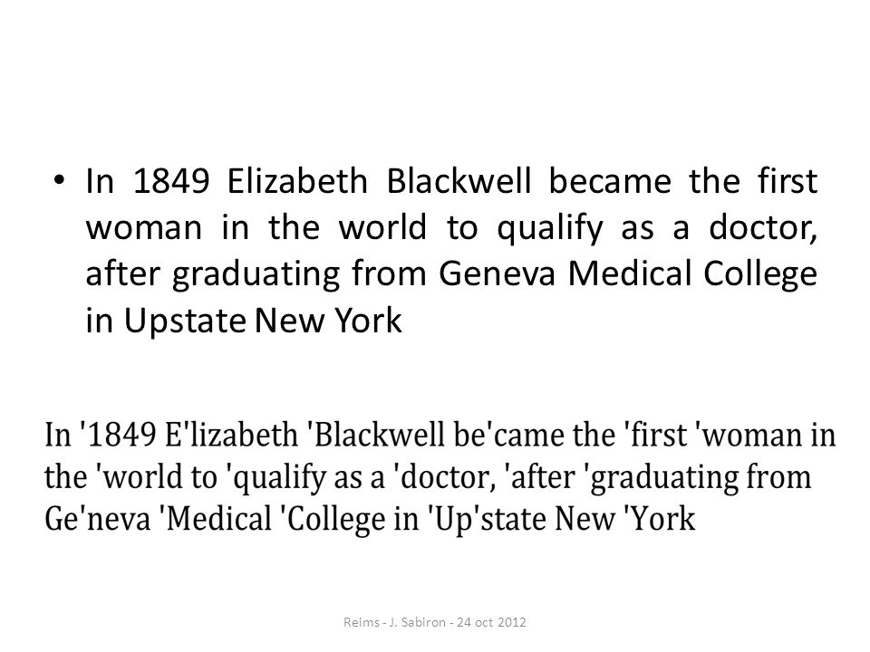In 1849 Elizabeth Blackwell became the first woman in the world to qualify as a doctor, after graduating from Geneva Medical College in Upstate New Yo