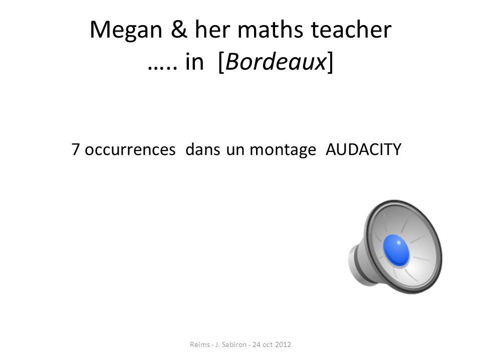 Megan & her maths teacher ….. in [Bordeaux] Reims - J. Sabiron - 24 oct 2012 7 occurrences dans un montage AUDACITY