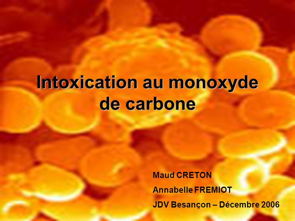Intoxication au monoxyde de carbone Maud CRETON Annabelle FREMIOT JDV Besançon – Décembre 2006