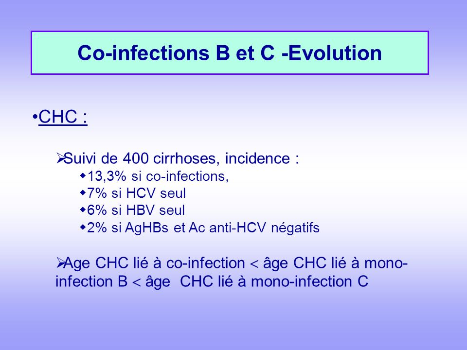 Co-infections B et C -Evolution CHC : Suivi de 400 cirrhoses, incidence : 13,3% si co-infections, 7% si HCV seul 6% si HBV seul 2% si AgHBs et Ac anti-HCV négatifs Age CHC lié à co-infection âge CHC lié à mono- infection B âge CHC lié à mono-infection C