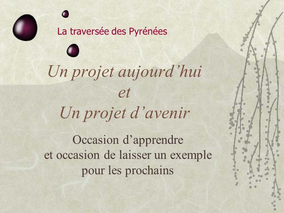 La traversée des Pyrénées Un projet aujourdhui et Un projet davenir Occasion dapprendre et occasion de laisser un exemple pour les prochains