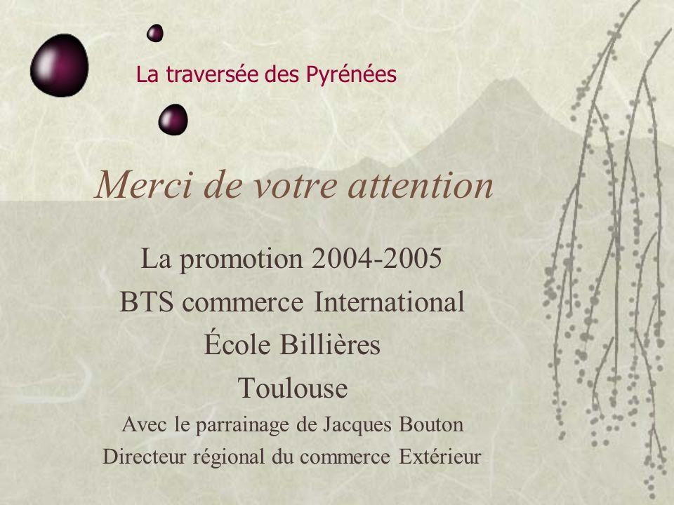 La traversée des Pyrénées Merci de votre attention La promotion 2004-2005 BTS commerce International École Billières Toulouse Avec le parrainage de Jacques Bouton Directeur régional du commerce Extérieur