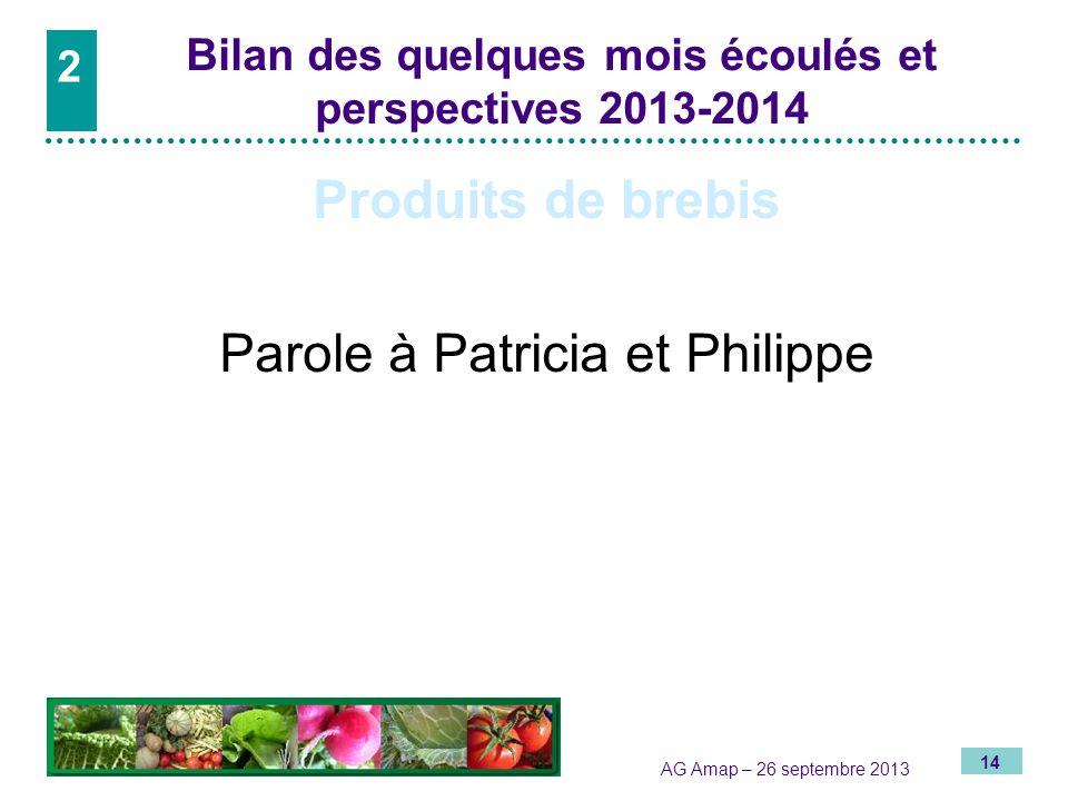 14 AG Amap – 26 septembre 2013 2 Bilan des quelques mois écoulés et perspectives 2013-2014 Produits de brebis Parole à Patricia et Philippe 2
