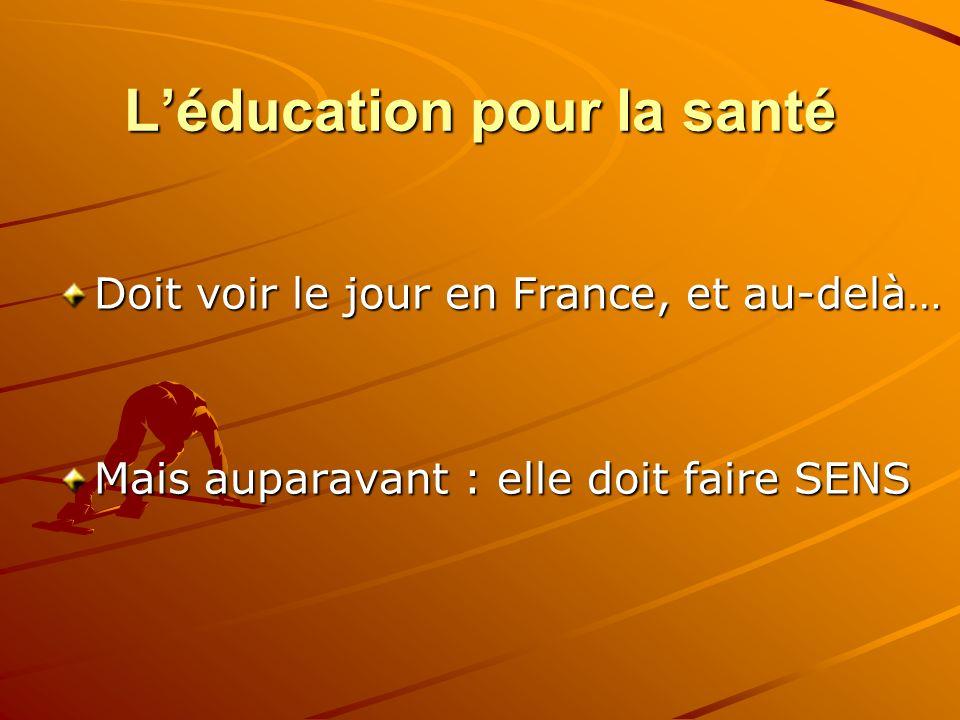 Léducation pour la santé Doit voir le jour en France, et au-delà… Mais auparavant : elle doit faire SENS
