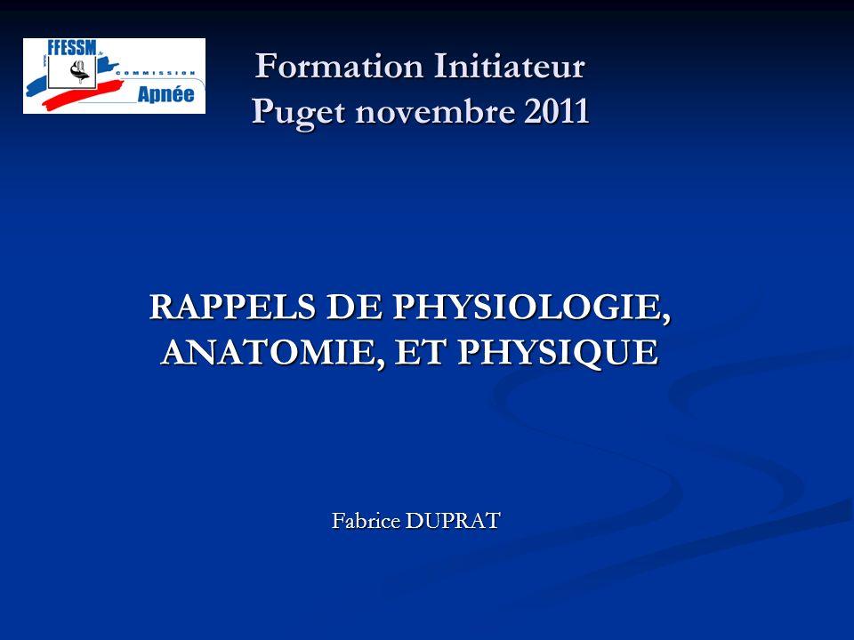 Formation Initiateur Puget novembre 2011 Fabrice DUPRAT RAPPELS DE PHYSIOLOGIE, ANATOMIE, ET PHYSIQUE