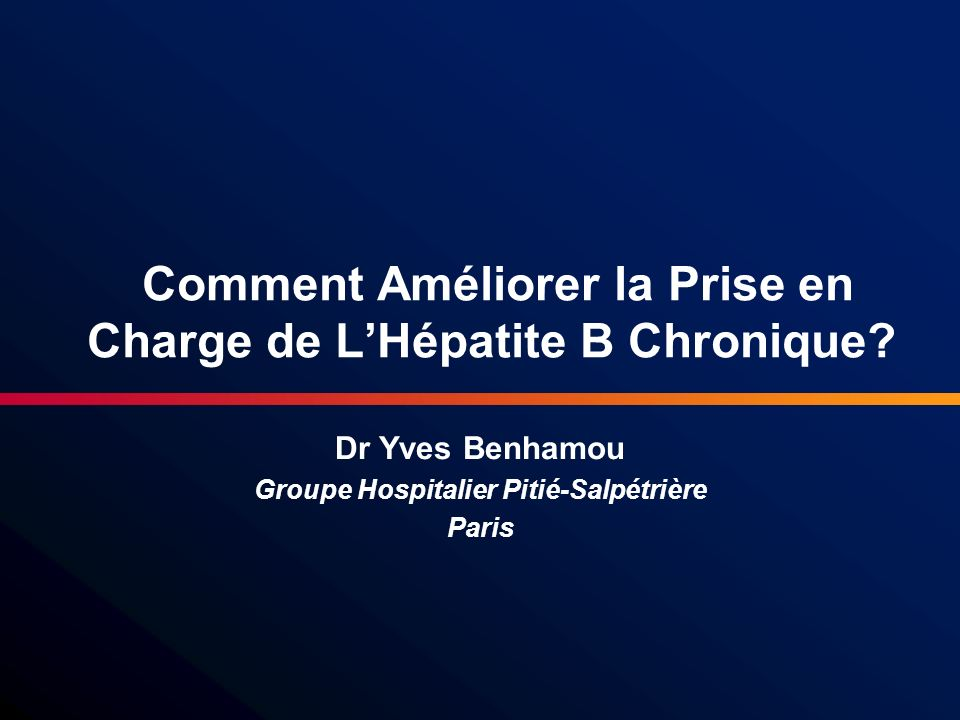 Comment Améliorer la Prise en Charge de LHépatite B Chronique? Dr Yves Benhamou Groupe Hospitalier Pitié-Salpétrière Paris