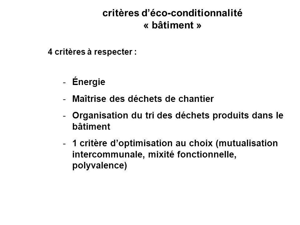 critères déco-conditionnalité « bâtiment » 4 critères à respecter : -Énergie -Maîtrise des déchets de chantier -Organisation du tri des déchets produits dans le bâtiment -1 critère doptimisation au choix (mutualisation intercommunale, mixité fonctionnelle, polyvalence)
