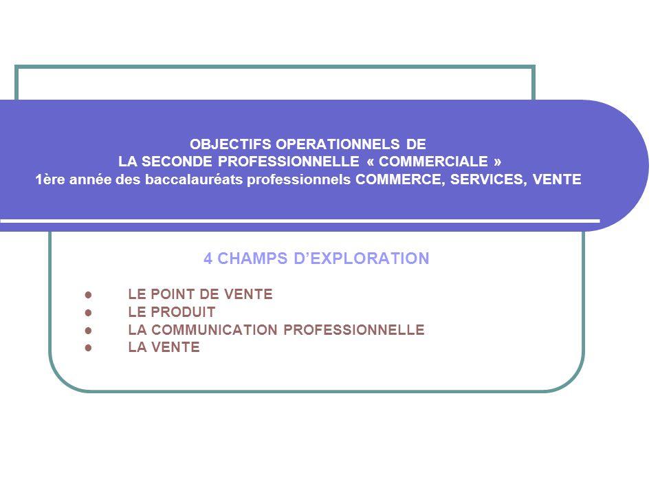 OBJECTIFS OPERATIONNELS DE LA SECONDE PROFESSIONNELLE « COMMERCIALE » 1ère année des baccalauréats professionnels COMMERCE, SERVICES, VENTE 4 CHAMPS D