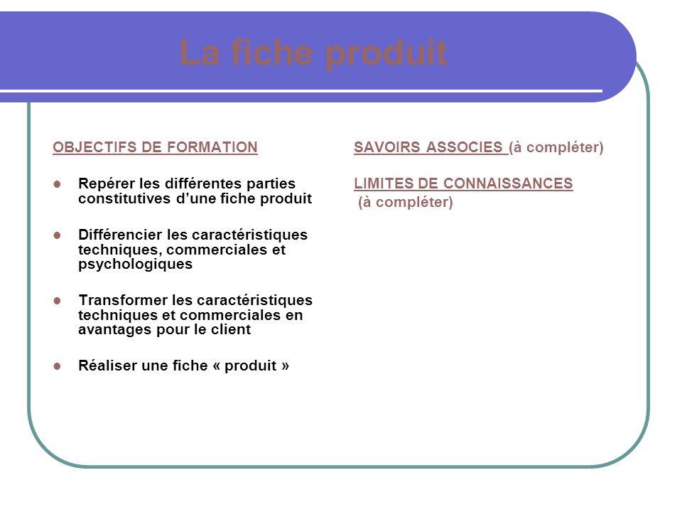 La fiche produit SAVOIRS ASSOCIES (à compléter) LIMITES DE CONNAISSANCES (à compléter) OBJECTIFS DE FORMATION Repérer les différentes parties constitu