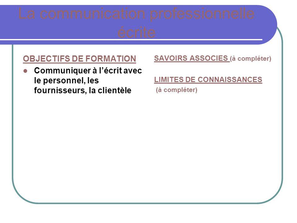 La communication professionnelle écrite OBJECTIFS DE FORMATION Communiquer à lécrit avec le personnel, les fournisseurs, la clientèle SAVOIRS ASSOCIES