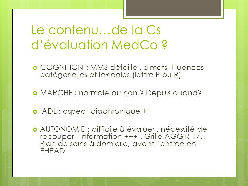 Le contenu…de la Cs dévaluation MedCo ? COGNITION : MMS détaillé, 5 mots, Fluences catégorielles et lexicales (lettre P ou R) MARCHE : normale ou non
