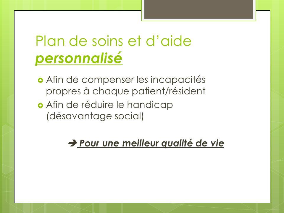 Plan de soins et daide personnalisé Afin de compenser les incapacités propres à chaque patient/résident Afin de réduire le handicap (désavantage socia