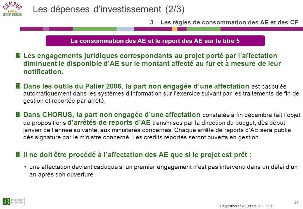 La gestion en AE et en CP – 2010 49 Les dépenses dinvestissement (2/3) Les engagements juridiques correspondants au projet porté par laffectation diminuent le disponible dAE sur le montant affecté au fur et à mesure de leur notification.