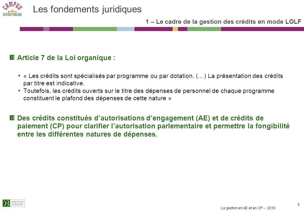 La gestion en AE et en CP – 2010 5 Les fondements juridiques Article 7 de la Loi organique : « Les crédits sont spécialisés par programme ou par dotation.