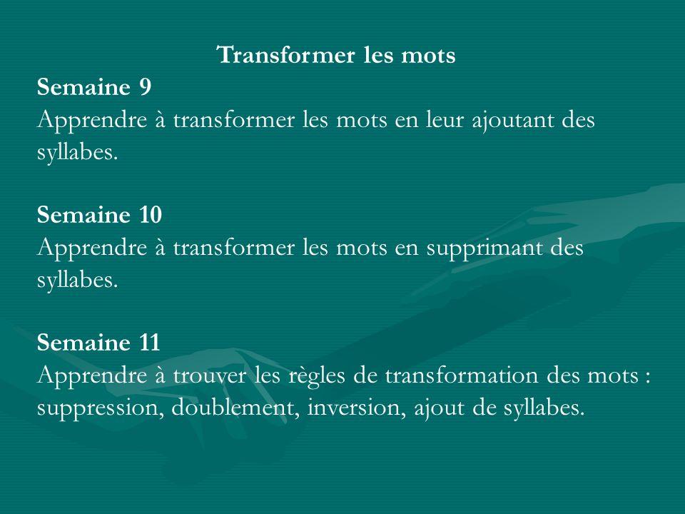 Transformer les mots Semaine 9 Apprendre à transformer les mots en leur ajoutant des syllabes. Semaine 10 Apprendre à transformer les mots en supprima