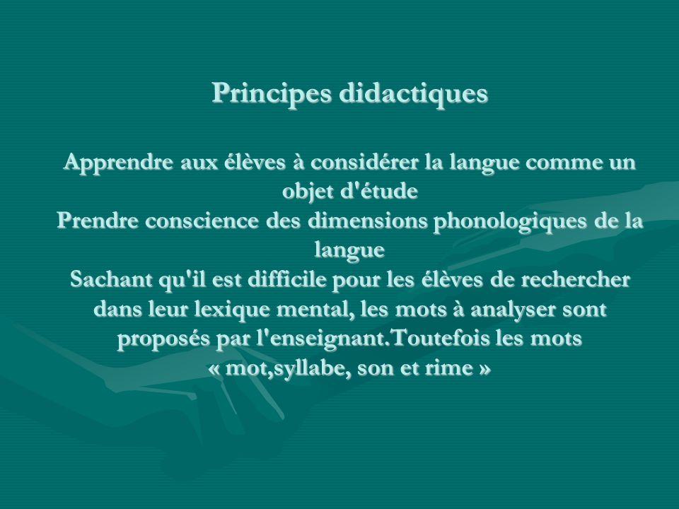 Principes didactiques Apprendre aux élèves à considérer la langue comme un objet d'étude Prendre conscience des dimensions phonologiques de la langue