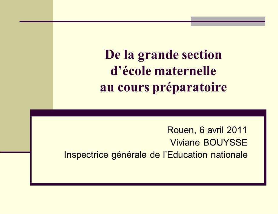 De la grande section décole maternelle au cours préparatoire Rouen, 6 avril 2011 Viviane BOUYSSE Inspectrice générale de lEducation nationale