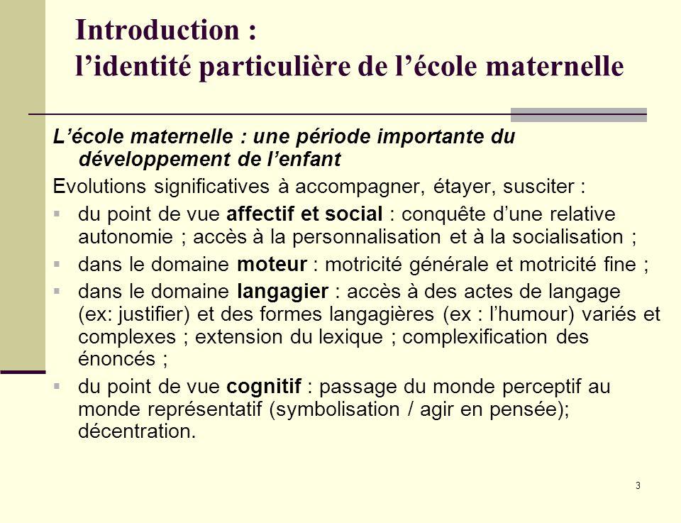 3 Introduction : lidentité particulière de lécole maternelle Lécole maternelle : une période importante du développement de lenfant Evolutions signifi