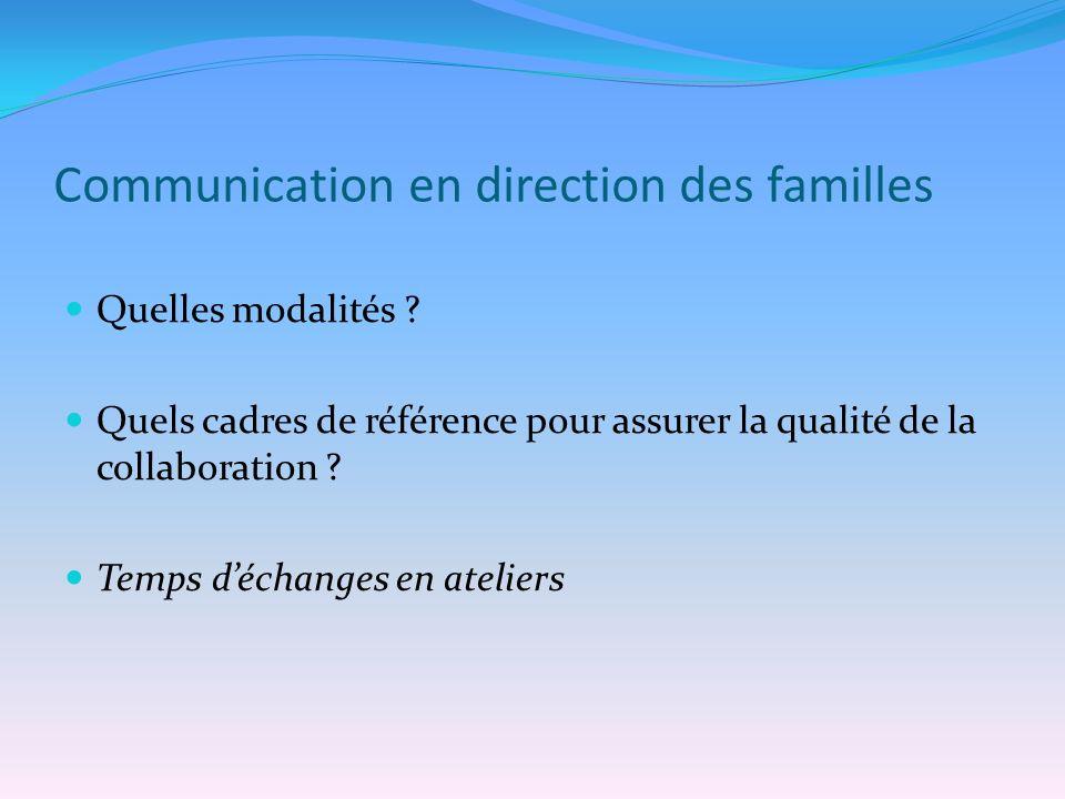 Communication en direction des familles Quelles modalités ? Quels cadres de référence pour assurer la qualité de la collaboration ? Temps déchanges en