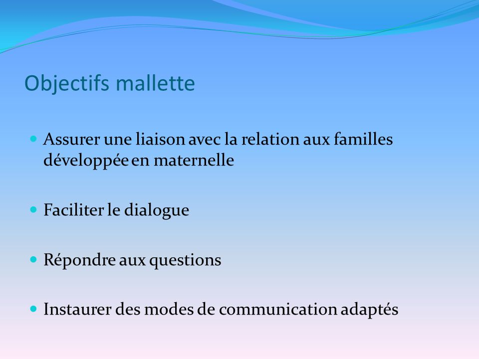 Objectifs mallette Assurer une liaison avec la relation aux familles développée en maternelle Faciliter le dialogue Répondre aux questions Instaurer d
