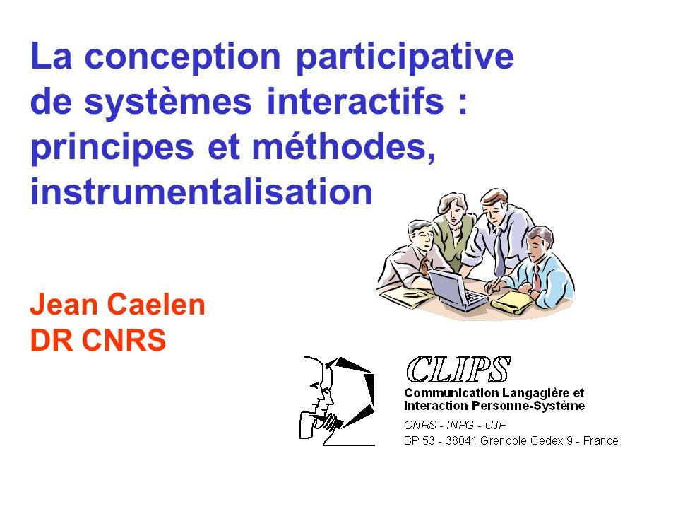 La conception participative de systèmes interactifs : principes et méthodes, instrumentalisation Jean Caelen DR CNRS