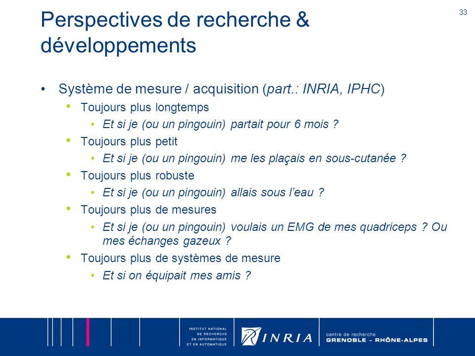 33 Perspectives de recherche & développements Système de mesure / acquisition (part.: INRIA, IPHC) Toujours plus longtemps Et si je (ou un pingouin) p