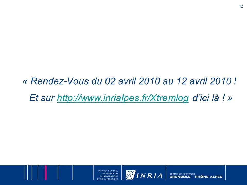 42 « Rendez-Vous du 02 avril 2010 au 12 avril 2010 ! Et sur http://www.inrialpes.fr/Xtremlog dici là ! »http://www.inrialpes.fr/Xtremlog