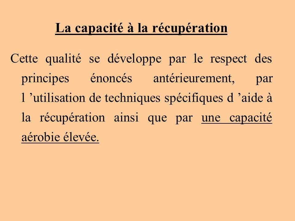 La capacité à la récupération Cette qualité se développe par le respect des principes énoncés antérieurement, par l utilisation de techniques spécifiq