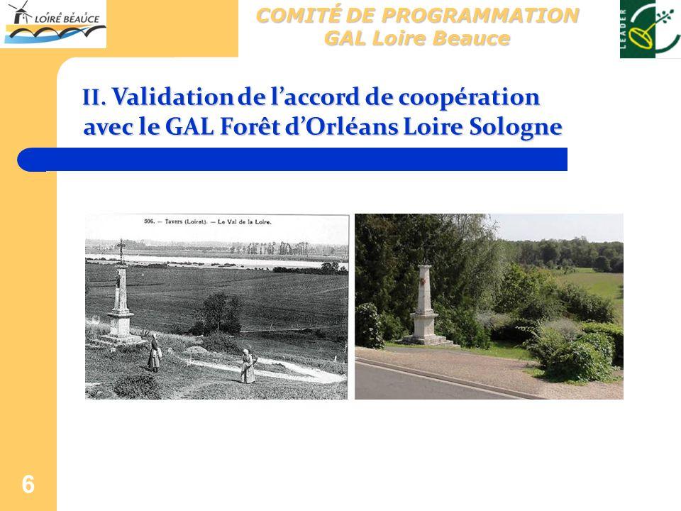 6 II. Validation de laccord de coopération avec le GAL Forêt dOrléans Loire Sologne COMITÉ DE PROGRAMMATION GAL Loire Beauce