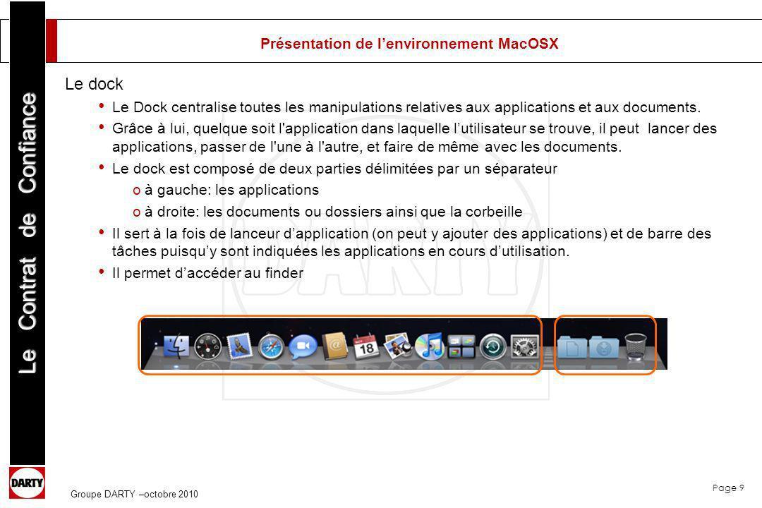 Page 10 Le Contrat de Confiance Groupe DARTY –octobre 2010 Présentation de lenvironnement MacOSX Le finder Autre élément et véritable centre nerveux de lenvironnement MacOS X, le finder.