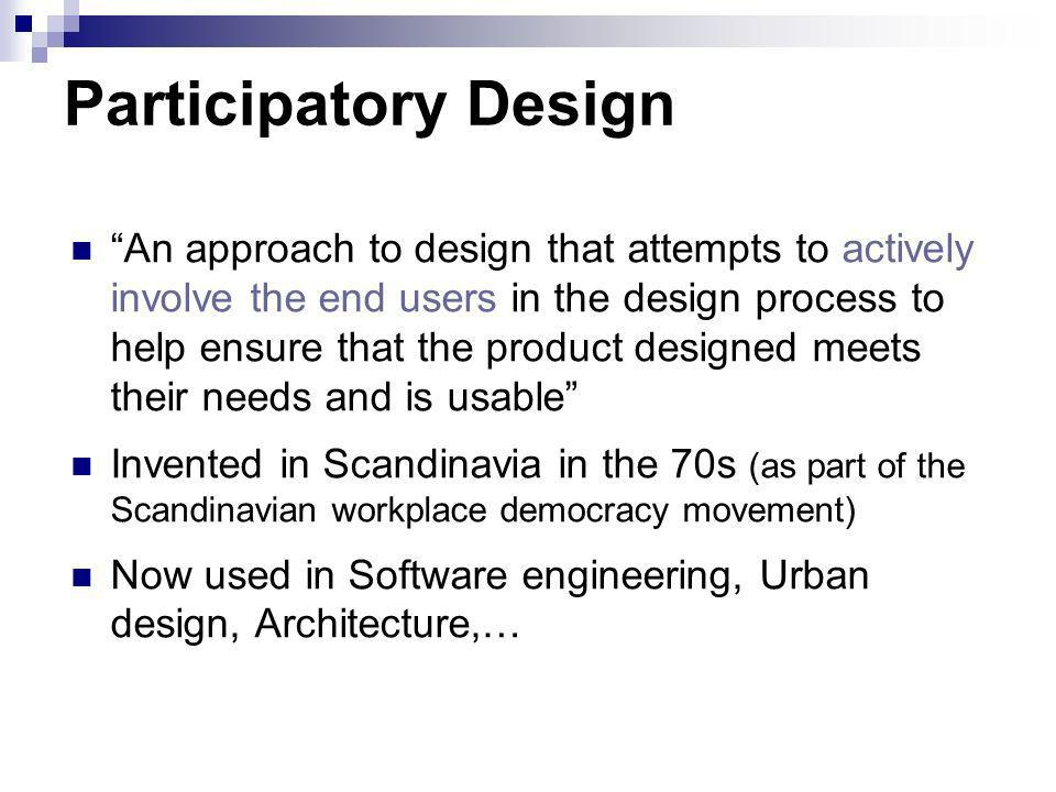 Participatory Design An approach to design that attempts to actively involve the end users in the design process to help ensure that the product desig