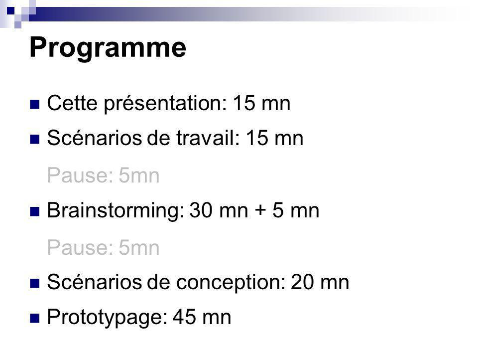 Programme Cette présentation: 15 mn Scénarios de travail: 15 mn Pause: 5mn Brainstorming: 30 mn + 5 mn Pause: 5mn Scénarios de conception: 20 mn Proto