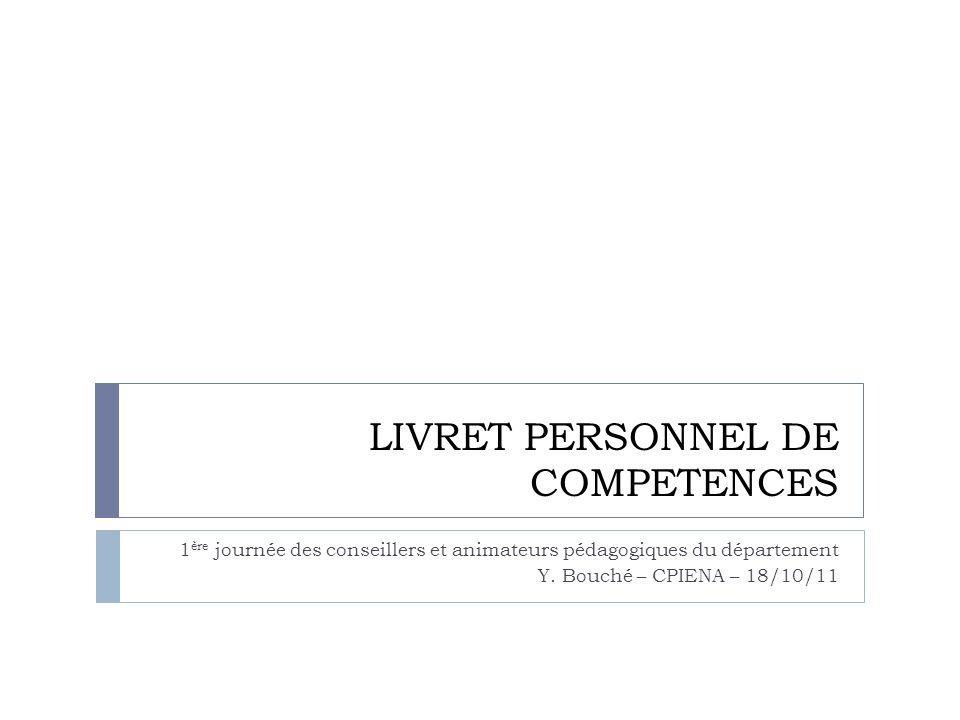 LIVRET PERSONNEL DE COMPETENCES 1 ère journée des conseillers et animateurs pédagogiques du département Y. Bouché – CPIENA – 18/10/11