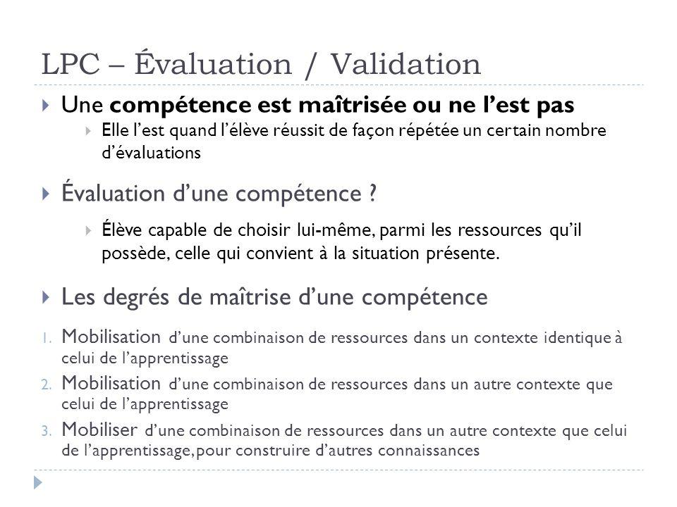 LPC – Évaluation / Validation Une compétence est maîtrisée ou ne lest pas Elle lest quand lélève réussit de façon répétée un certain nombre dévaluatio