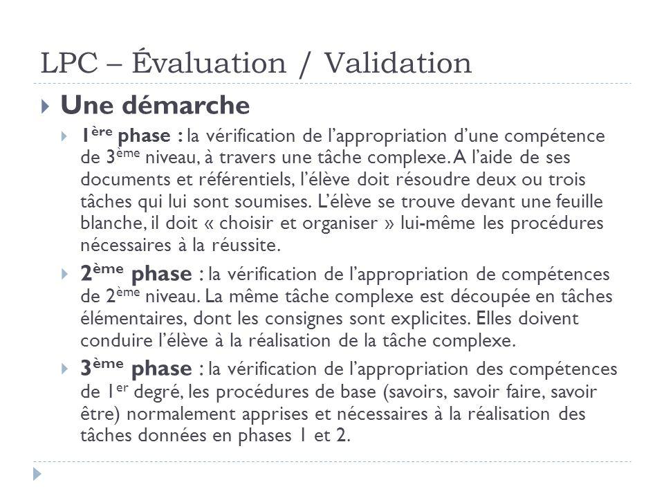 LPC – Évaluation / Validation Une démarche 1 ère phase : la vérification de lappropriation dune compétence de 3 ème niveau, à travers une tâche comple