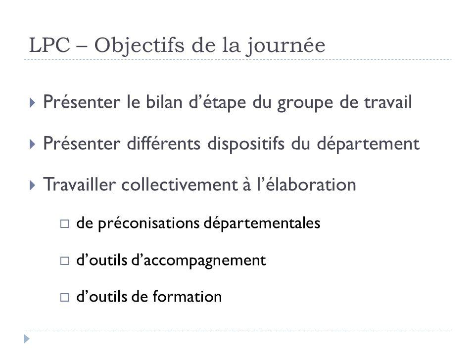 LPC – Objectifs de la journée Présenter le bilan détape du groupe de travail Présenter différents dispositifs du département Travailler collectivement