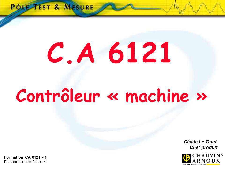 Formation CA 6121 - 1 Personnel et confidentiel Cécile Le Goué Chef produit C.A 6121 Contrôleur « machine »
