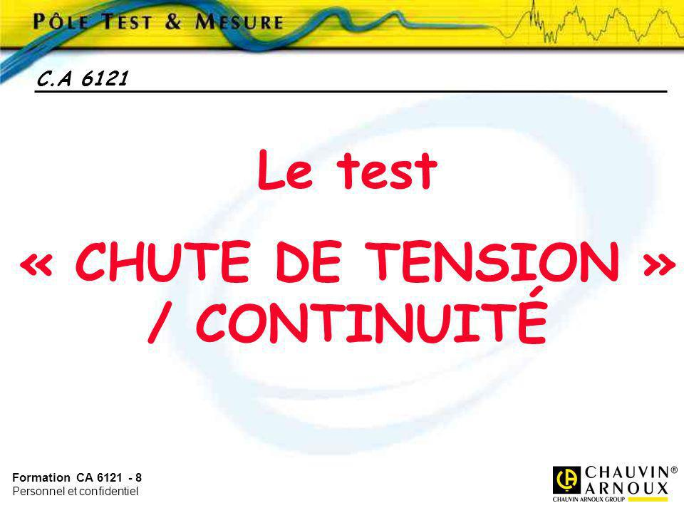 Formation CA 6121 - 8 Personnel et confidentiel C.A 6121 Le test « CHUTE DE TENSION » / CONTINUITÉ
