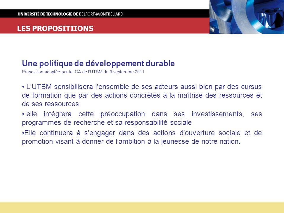 LES PROPOSITIIONS Une politique de développement durable Proposition adoptée par le CA de lUTBM du 9 septembre 2011 LUTBM sensibilisera lensemble de ses acteurs aussi bien par des cursus de formation que par des actions concrètes à la maîtrise des ressources et de ses ressources.