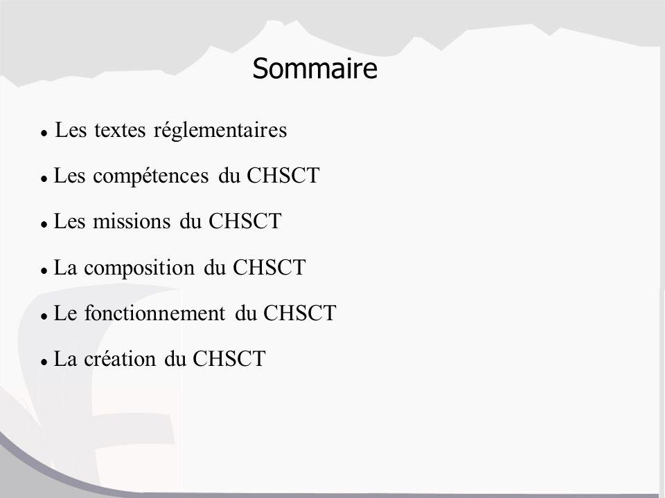 Sommaire Les textes réglementaires Les compétences du CHSCT Les missions du CHSCT La composition du CHSCT Le fonctionnement du CHSCT La création du CH