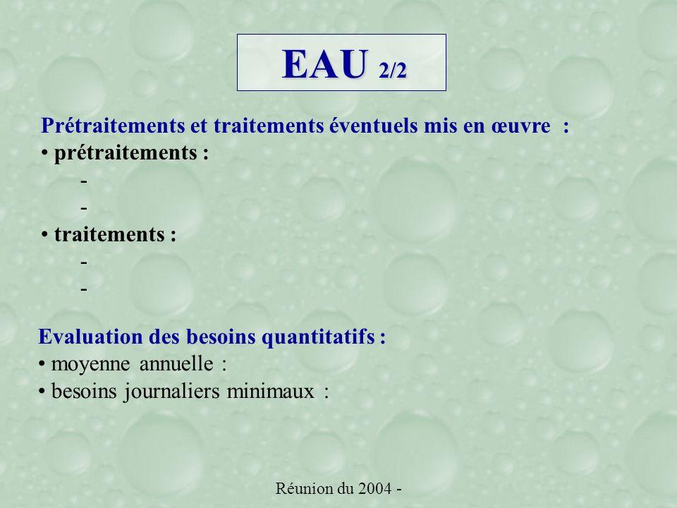 Réunion du 2004 - EAU 2/2 Prétraitements et traitements éventuels mis en œuvre : prétraitements : - traitements : - Evaluation des besoins quantitatifs : moyenne annuelle : besoins journaliers minimaux :