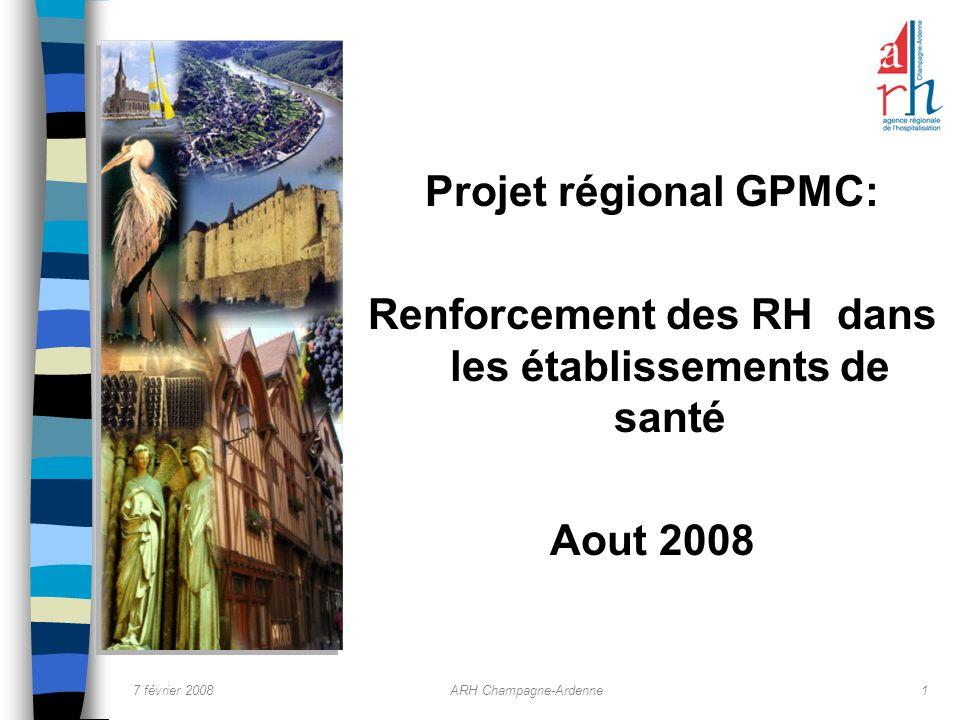 7 février 2008ARH Champagne-Ardenne1 Projet régional GPMC: Renforcement des RH dans les établissements de santé Aout 2008
