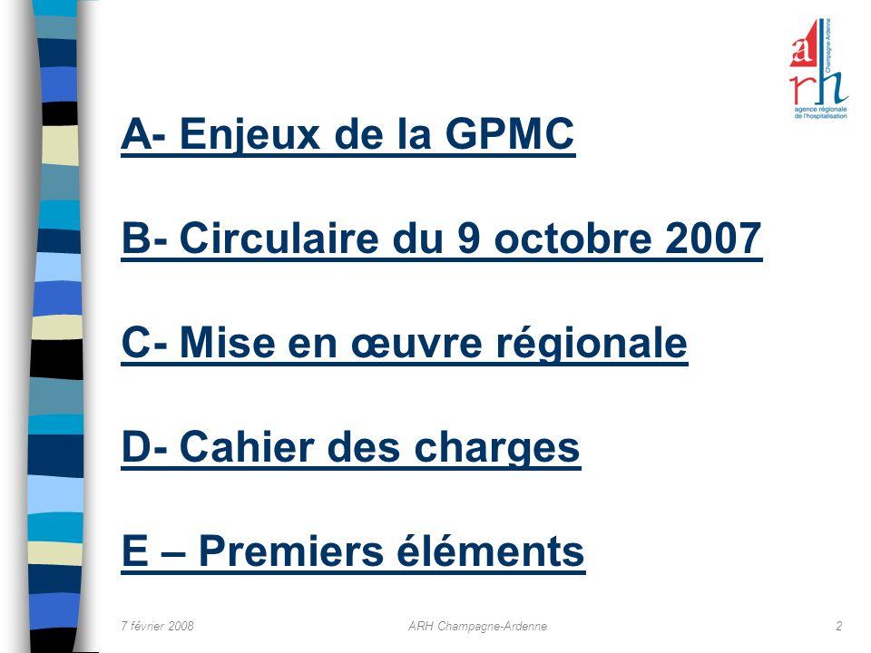 7 février 2008ARH Champagne-Ardenne2 A- Enjeux de la GPMC B- Circulaire du 9 octobre 2007 C- Mise en œuvre régionale D- Cahier des charges E – Premier