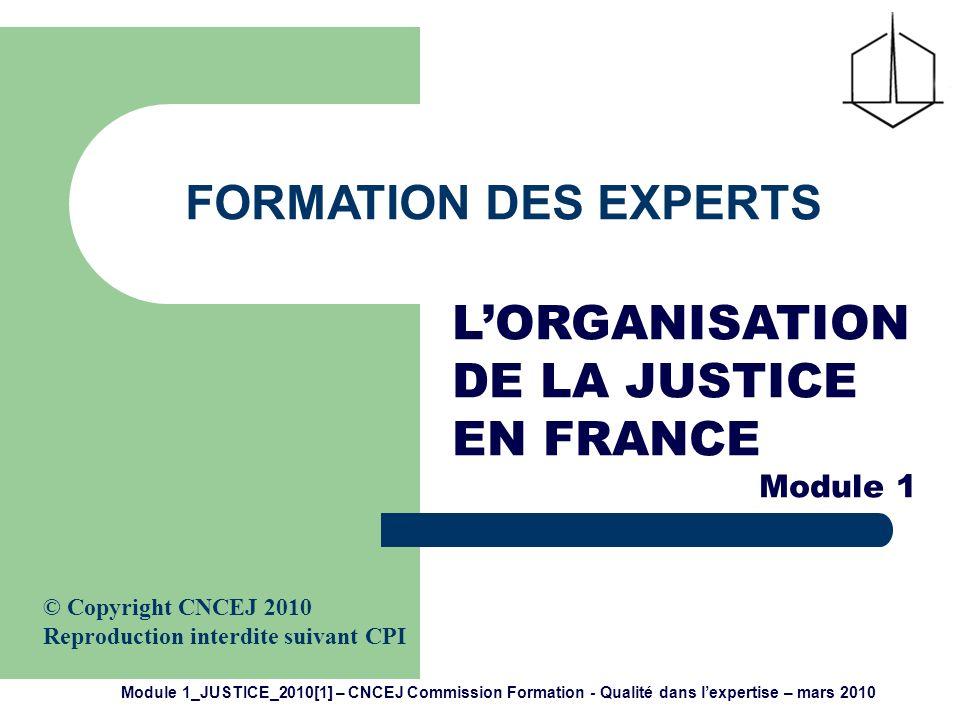 Module 1_JUSTICE_2010[1] – CNCEJ Commission Formation - Qualité dans lexpertise – mars 2010 2 LORGANISATION DE LA JUSTICE EN FRANCE : - repose sur des principes fondamentaux - est le fruit dune histoire