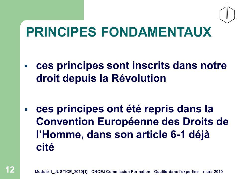 Module 1_JUSTICE_2010[1] – CNCEJ Commission Formation - Qualité dans lexpertise – mars 2010 12 PRINCIPES FONDAMENTAUX ces principes sont inscrits dans notre droit depuis la Révolution ces principes ont été repris dans la Convention Européenne des Droits de lHomme, dans son article 6-1 déjà cité