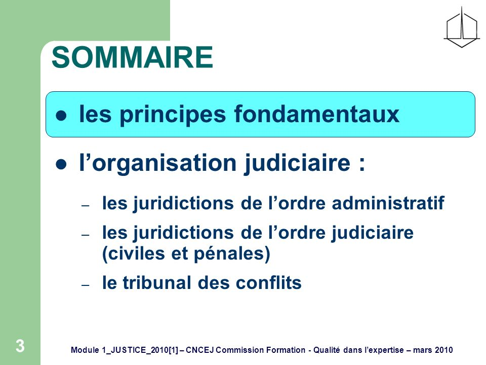 Module 1_JUSTICE_2010[1] – CNCEJ Commission Formation - Qualité dans lexpertise – mars 2010 4 PRINCIPES FONDAMENTAUX la justice est un service public elle veille au respect de la loi elle est gardienne des libertés individuelles et des droits fondamentaux