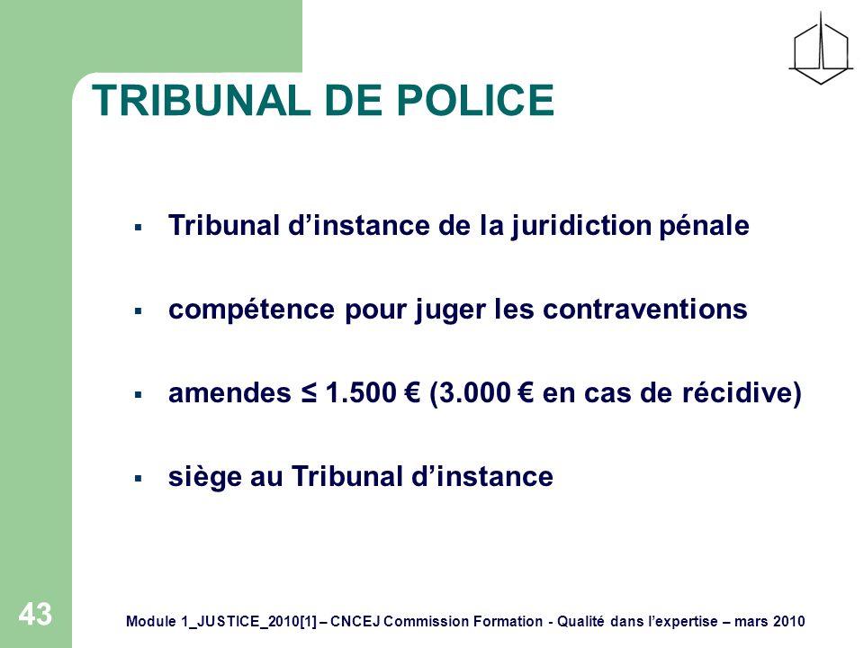 Module 1_JUSTICE_2010[1] – CNCEJ Commission Formation - Qualité dans lexpertise – mars 2010 43 TRIBUNAL DE POLICE Tribunal dinstance de la juridiction pénale compétence pour juger les contraventions amendes 1.500 (3.000 en cas de récidive) siège au Tribunal dinstance