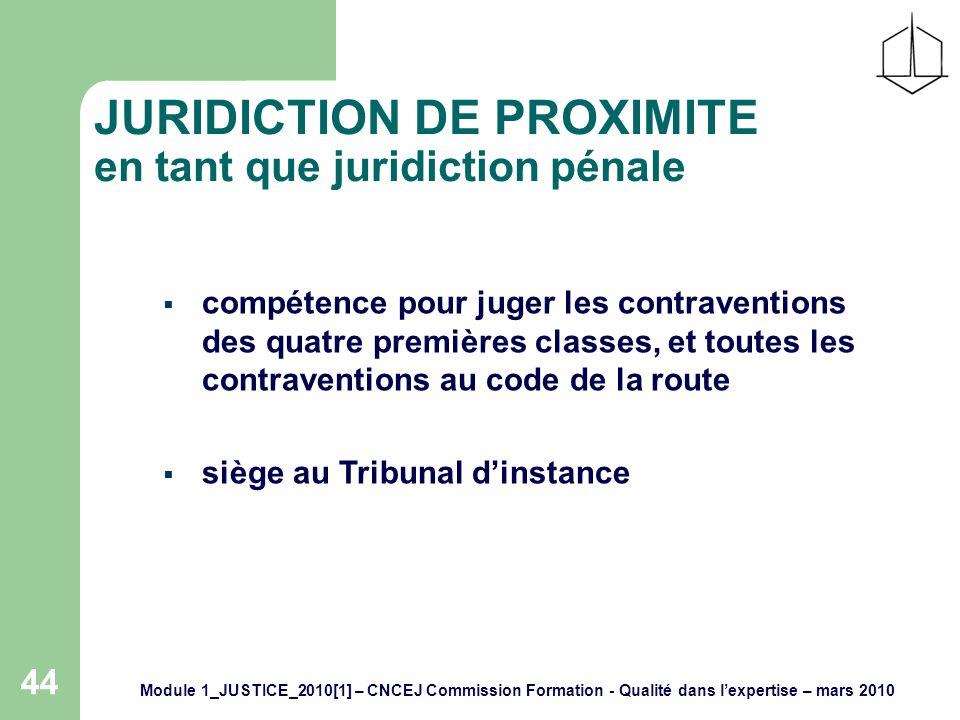 Module 1_JUSTICE_2010[1] – CNCEJ Commission Formation - Qualité dans lexpertise – mars 2010 44 JURIDICTION DE PROXIMITE en tant que juridiction pénale compétence pour juger les contraventions des quatre premières classes, et toutes les contraventions au code de la route siège au Tribunal dinstance