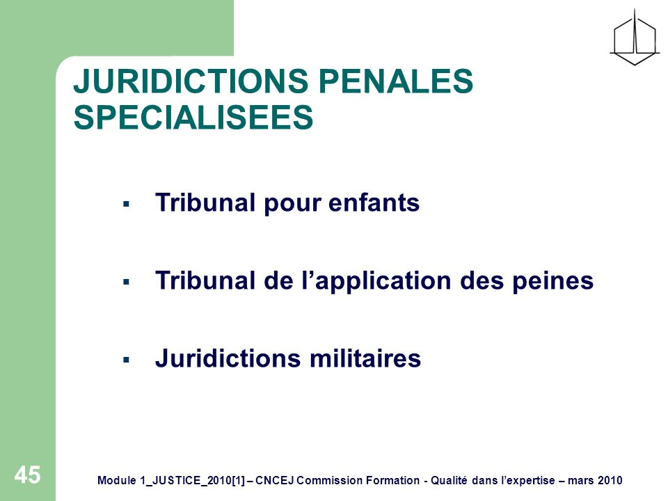 Module 1_JUSTICE_2010[1] – CNCEJ Commission Formation - Qualité dans lexpertise – mars 2010 45 JURIDICTIONS PENALES SPECIALISEES Tribunal pour enfants Tribunal de lapplication des peines Juridictions militaires