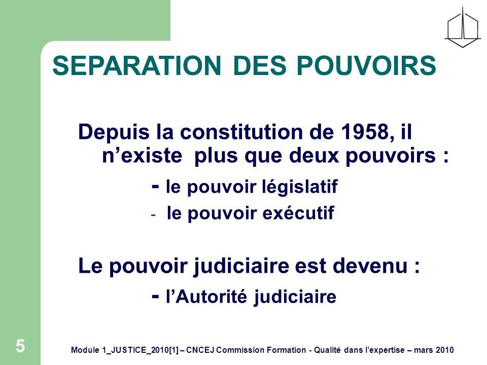 Module 1_JUSTICE_2010[1] – CNCEJ Commission Formation - Qualité dans lexpertise – mars 2010 5 SEPARATION DES POUVOIRS Depuis la constitution de 1958, il nexiste plus que deux pouvoirs : - le pouvoir législatif - le pouvoir exécutif Le pouvoir judiciaire est devenu : - lAutorité judiciaire